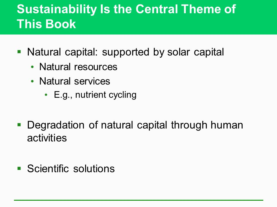 Sustainability Is the Central Theme of This Book  Natural capital: supported by solar capital Natural resources Natural services E.g., nutrient cycling  Degradation of natural capital through human activities  Scientific solutions