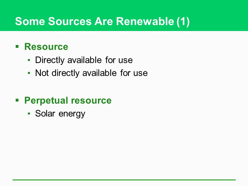 Some Sources Are Renewable (1)  Resource Directly available for use Not directly available for use  Perpetual resource Solar energy