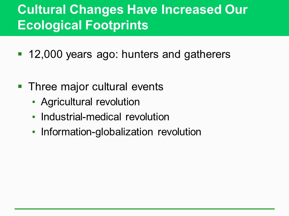 Cultural Changes Have Increased Our Ecological Footprints  12,000 years ago: hunters and gatherers  Three major cultural events Agricultural revolution Industrial-medical revolution Information-globalization revolution