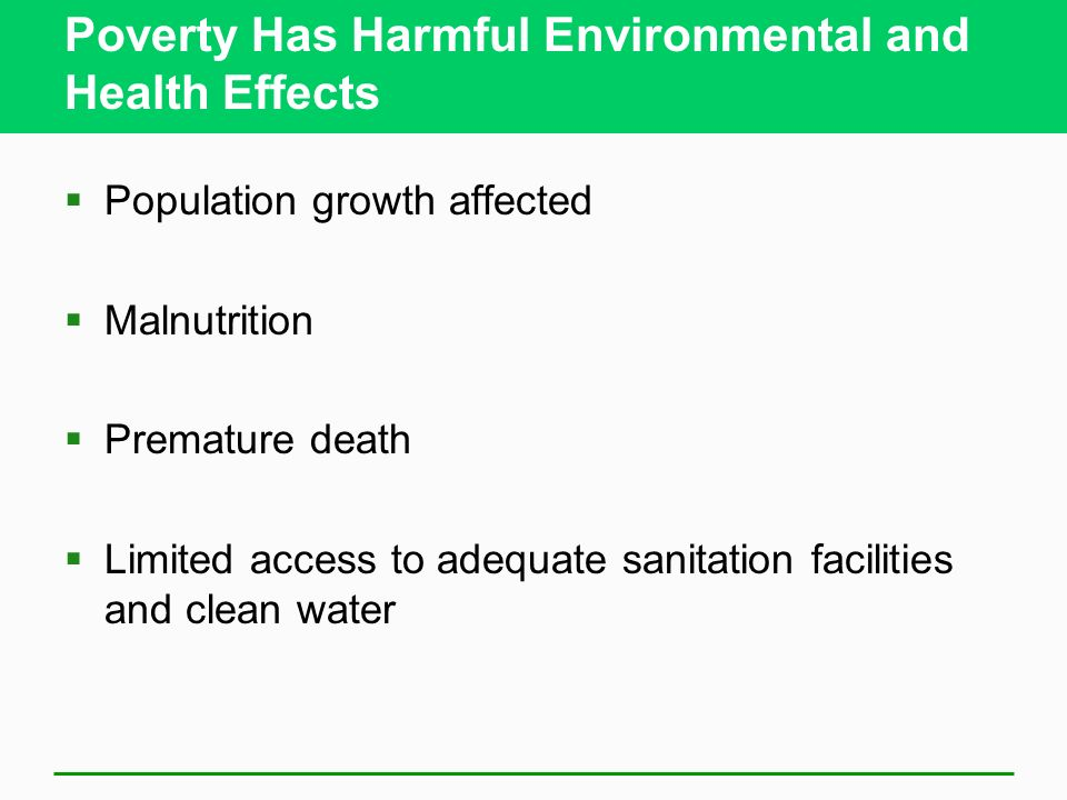 Poverty Has Harmful Environmental and Health Effects  Population growth affected  Malnutrition  Premature death  Limited access to adequate sanitation facilities and clean water