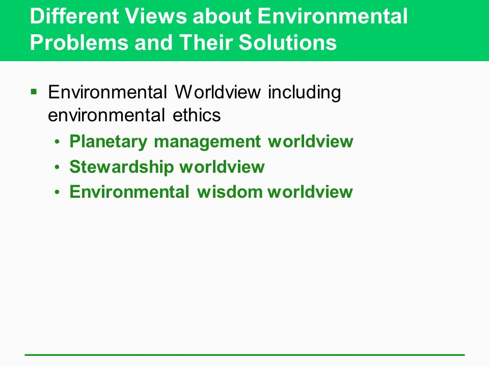 Different Views about Environmental Problems and Their Solutions  Environmental Worldview including environmental ethics Planetary management worldview Stewardship worldview Environmental wisdom worldview