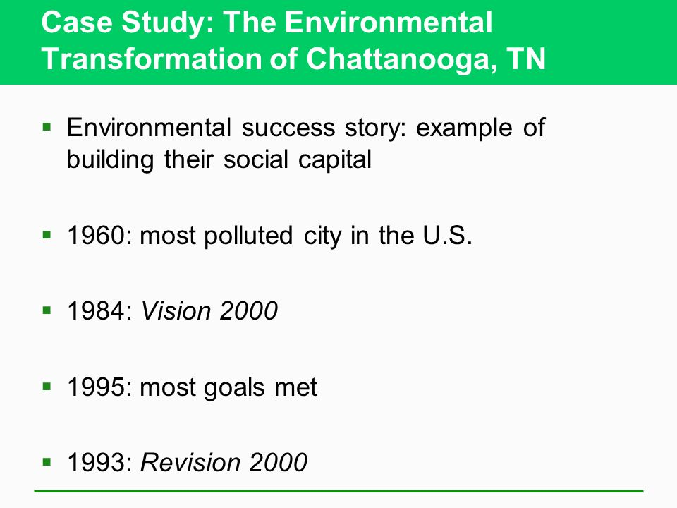 Case Study: The Environmental Transformation of Chattanooga, TN  Environmental success story: example of building their social capital  1960: most polluted city in the U.S.
