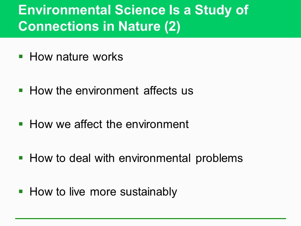 Environmental Science Is a Study of Connections in Nature (2)  How nature works  How the environment affects us  How we affect the environment  How to deal with environmental problems  How to live more sustainably