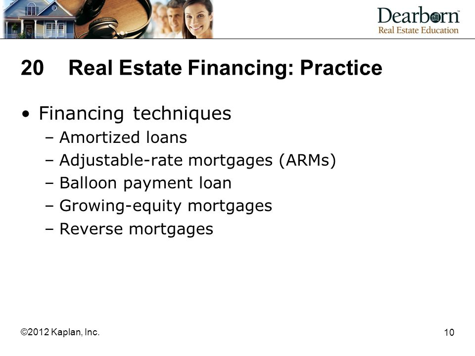 20Real Estate Financing: Practice Financing techniques –Amortized loans –Adjustable-rate mortgages (ARMs) –Balloon payment loan –Growing-equity mortgages –Reverse mortgages 10 ©2012 Kaplan, Inc.