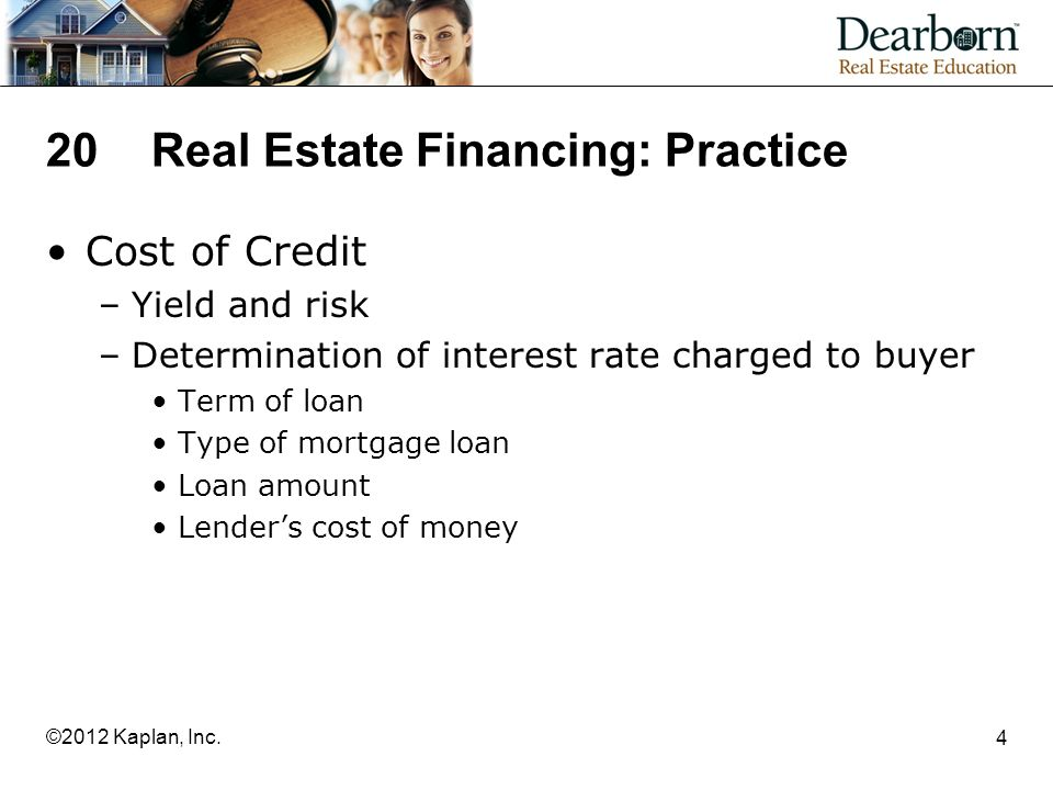 20Real Estate Financing: Practice Cost of Credit –Yield and risk –Determination of interest rate charged to buyer Term of loan Type of mortgage loan Loan amount Lender's cost of money 4 ©2012 Kaplan, Inc.