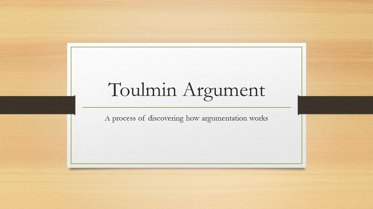Toulmin Argument A process of discovering how argumentation works ...