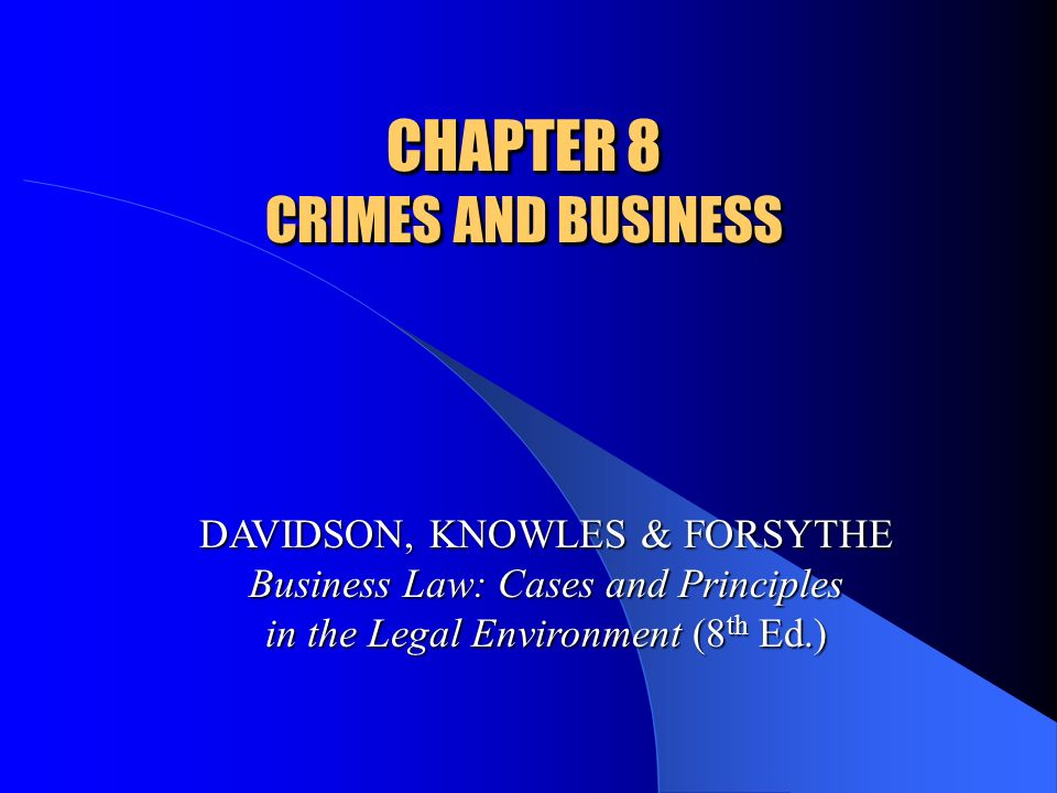 CHAPTER 8 CRIMES AND BUSINESS DAVIDSON, KNOWLES & FORSYTHE Business Law: Cases and Principles in the Legal Environment (8 th Ed.)