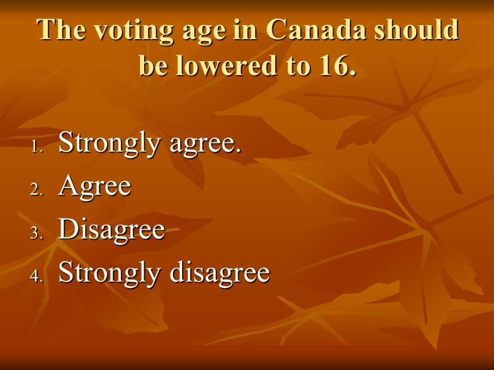 The voting age in Canada should be lowered to 16. 1.