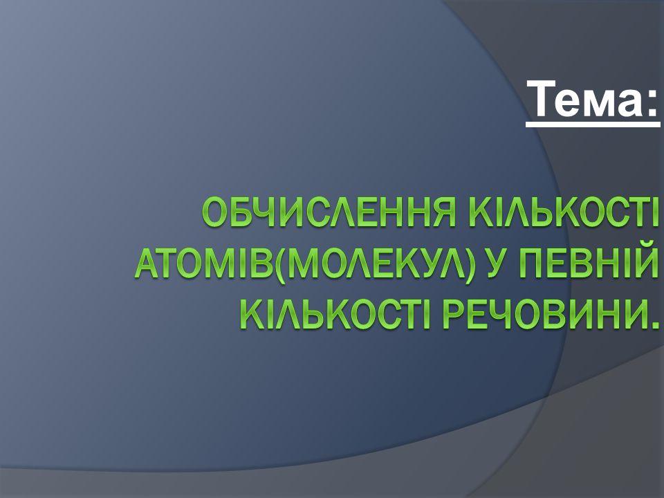 Мета: 1.Узагальнити та систематизувати знання про кількість речовини.