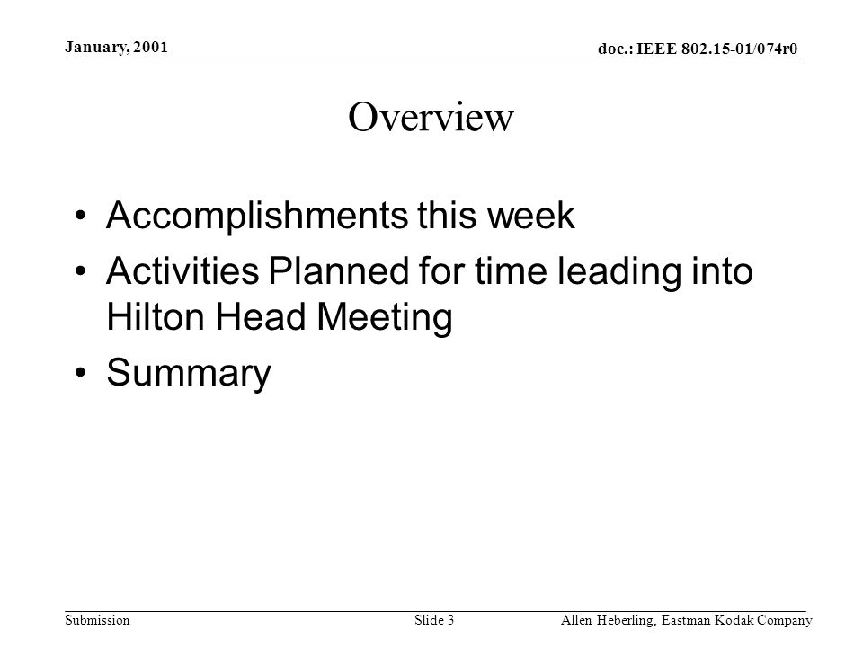 doc.: IEEE /074r0 Submission January, 2001 Allen Heberling, Eastman Kodak CompanySlide 3 Overview Accomplishments this week Activities Planned for time leading into Hilton Head Meeting Summary