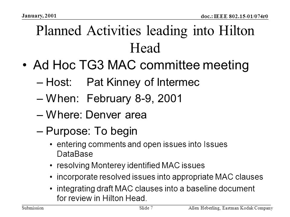 doc.: IEEE /074r0 Submission January, 2001 Allen Heberling, Eastman Kodak CompanySlide 7 Planned Activities leading into Hilton Head Ad Hoc TG3 MAC committee meeting –Host: Pat Kinney of Intermec –When: February 8-9, 2001 –Where: Denver area –Purpose: To begin entering comments and open issues into Issues DataBase resolving Monterey identified MAC issues incorporate resolved issues into appropriate MAC clauses integrating draft MAC clauses into a baseline document for review in Hilton Head.