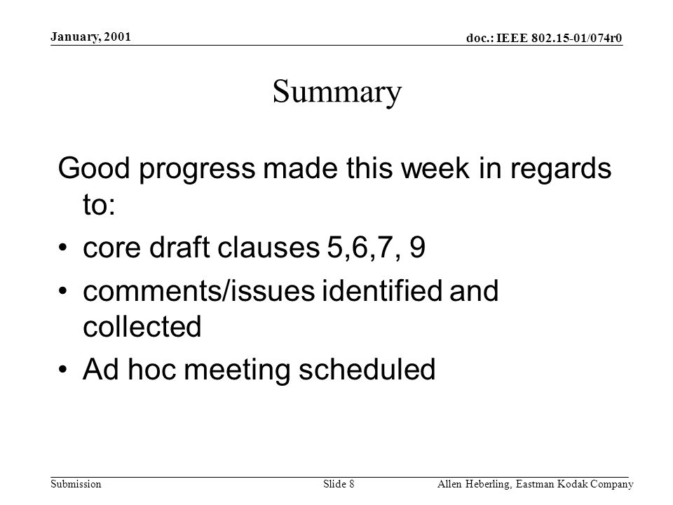 doc.: IEEE /074r0 Submission January, 2001 Allen Heberling, Eastman Kodak CompanySlide 8 Summary Good progress made this week in regards to: core draft clauses 5,6,7, 9 comments/issues identified and collected Ad hoc meeting scheduled