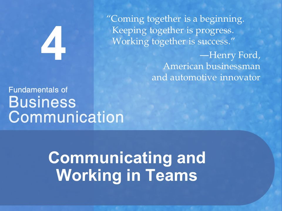 4 Communicating and Working in Teams Coming together is a beginning.