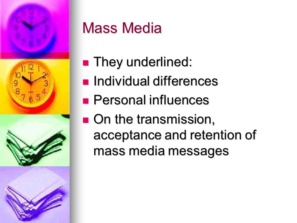 Mass Media They underlined: They underlined: Individual differences Individual differences Personal influences Personal influences On the transmission, acceptance and retention of mass media messages On the transmission, acceptance and retention of mass media messages