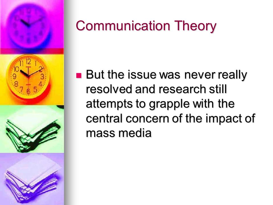 Communication Theory But the issue was never really resolved and research still attempts to grapple with the central concern of the impact of mass media But the issue was never really resolved and research still attempts to grapple with the central concern of the impact of mass media