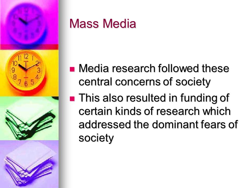 Mass Media Media research followed these central concerns of society Media research followed these central concerns of society This also resulted in funding of certain kinds of research which addressed the dominant fears of society This also resulted in funding of certain kinds of research which addressed the dominant fears of society