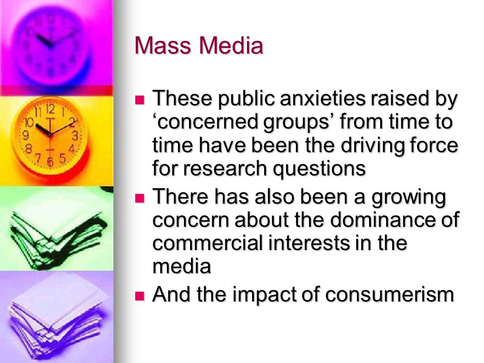 Mass Media These public anxieties raised by 'concerned groups' from time to time have been the driving force for research questions These public anxieties raised by 'concerned groups' from time to time have been the driving force for research questions There has also been a growing concern about the dominance of commercial interests in the media There has also been a growing concern about the dominance of commercial interests in the media And the impact of consumerism And the impact of consumerism