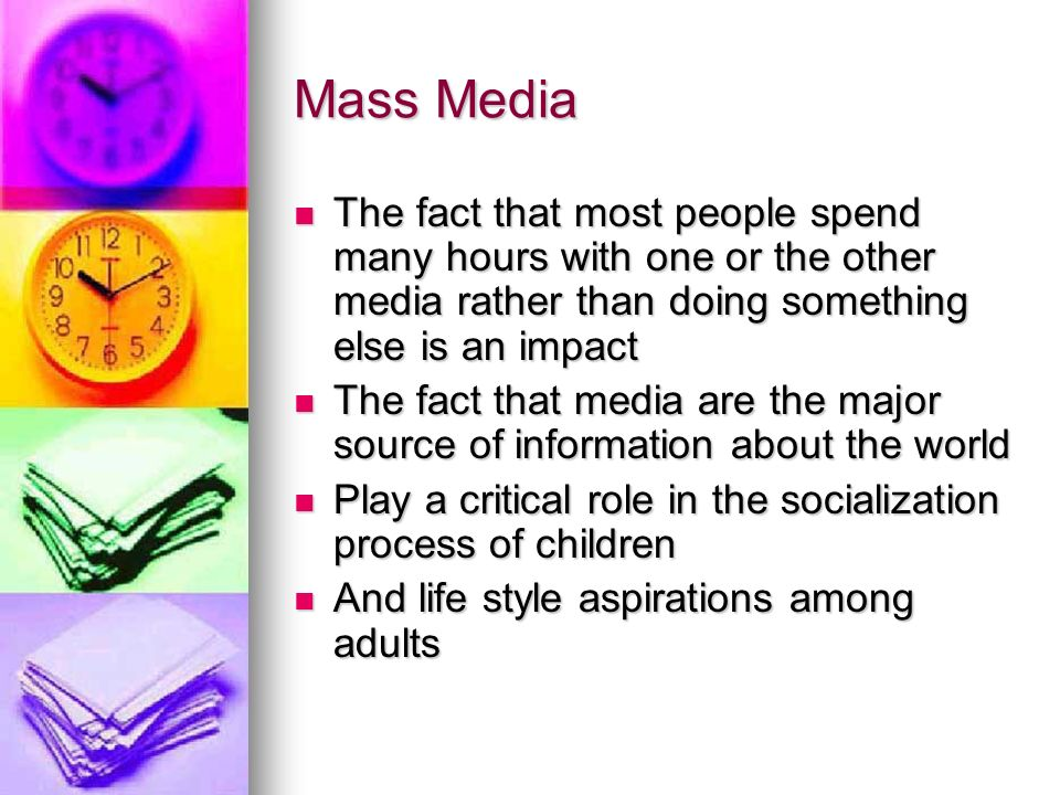 Mass Media The fact that most people spend many hours with one or the other media rather than doing something else is an impact The fact that most people spend many hours with one or the other media rather than doing something else is an impact The fact that media are the major source of information about the world The fact that media are the major source of information about the world Play a critical role in the socialization process of children Play a critical role in the socialization process of children And life style aspirations among adults And life style aspirations among adults