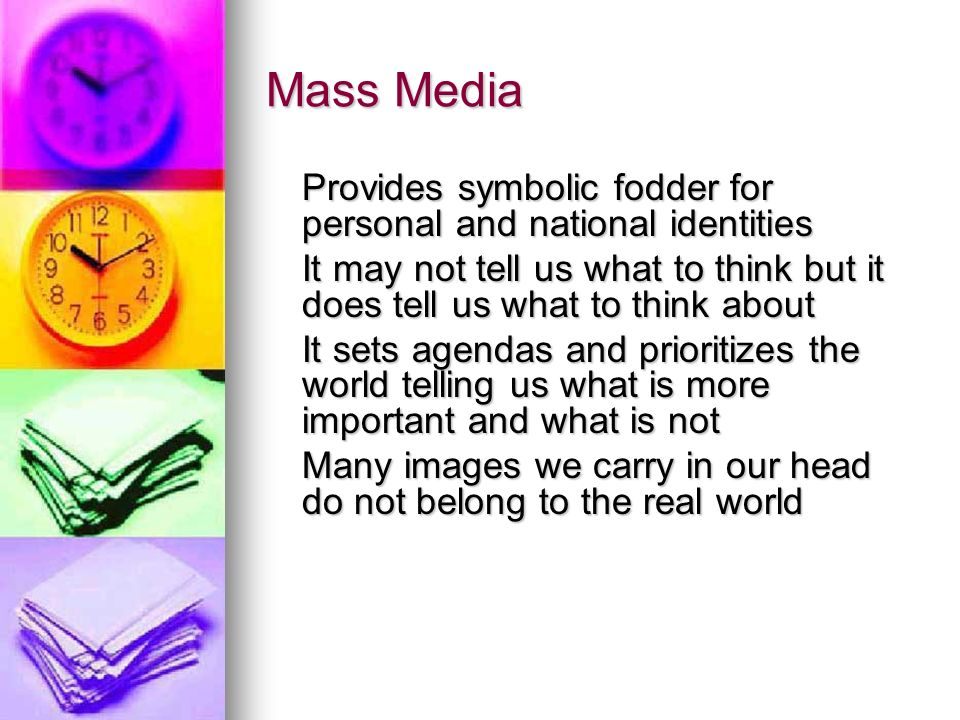Mass Media Provides symbolic fodder for personal and national identities It may not tell us what to think but it does tell us what to think about It sets agendas and prioritizes the world telling us what is more important and what is not Many images we carry in our head do not belong to the real world