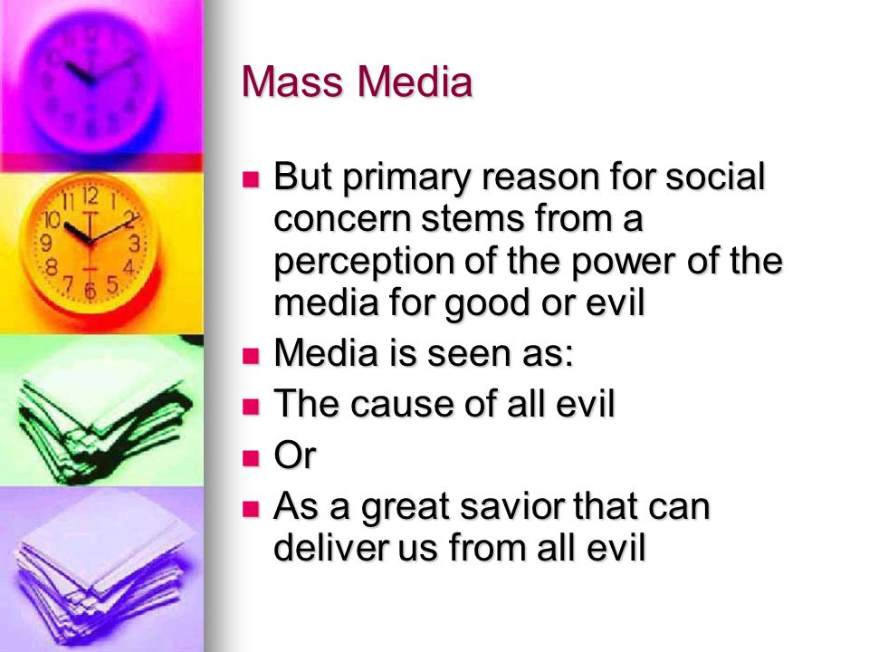 Mass Media But primary reason for social concern stems from a perception of the power of the media for good or evil But primary reason for social concern stems from a perception of the power of the media for good or evil Media is seen as: Media is seen as: The cause of all evil The cause of all evil Or Or As a great savior that can deliver us from all evil As a great savior that can deliver us from all evil