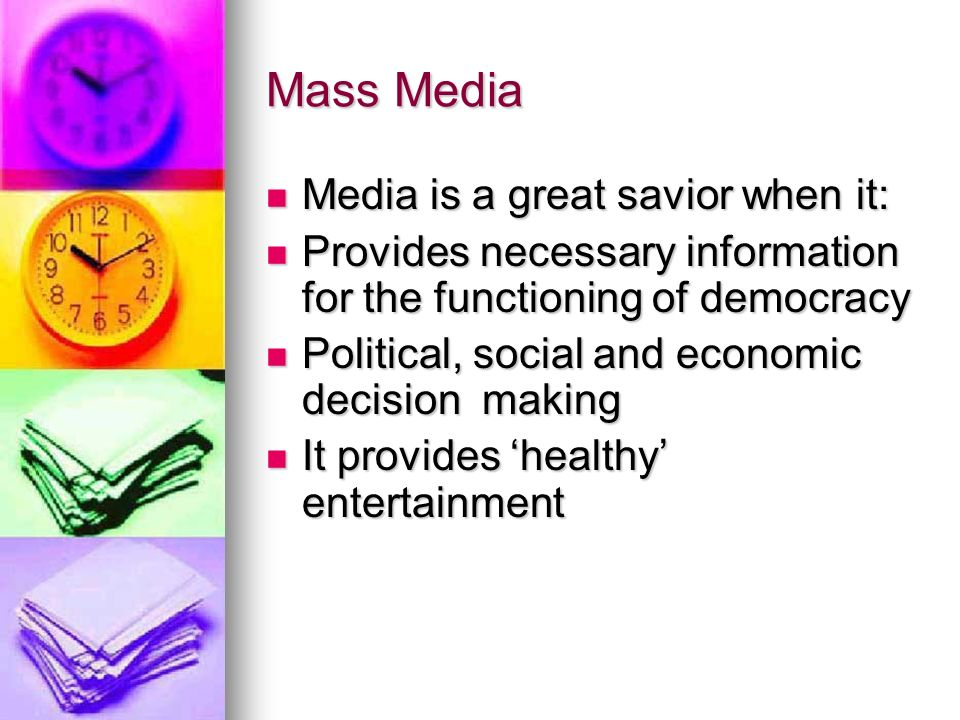 Mass Media Media is a great savior when it: Media is a great savior when it: Provides necessary information for the functioning of democracy Provides necessary information for the functioning of democracy Political, social and economic decision making Political, social and economic decision making It provides 'healthy' entertainment It provides 'healthy' entertainment