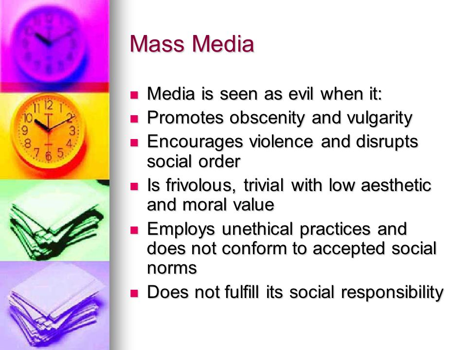 Mass Media Media is seen as evil when it: Media is seen as evil when it: Promotes obscenity and vulgarity Promotes obscenity and vulgarity Encourages violence and disrupts social order Encourages violence and disrupts social order Is frivolous, trivial with low aesthetic and moral value Is frivolous, trivial with low aesthetic and moral value Employs unethical practices and does not conform to accepted social norms Employs unethical practices and does not conform to accepted social norms Does not fulfill its social responsibility Does not fulfill its social responsibility