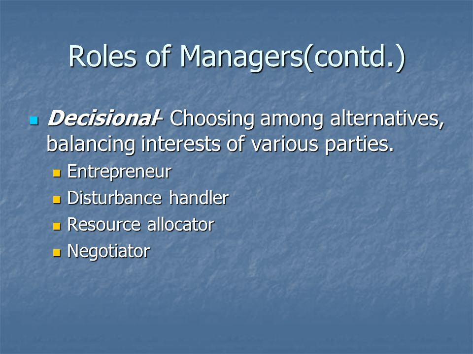 Roles of Managers(contd.) Decisional- Choosing among alternatives, balancing interests of various parties. Decisional- Choosing among alternatives, ba