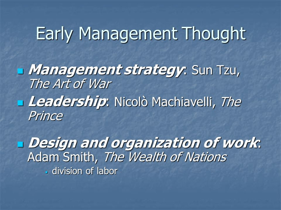 Early Management Thought Management strategy: Sun Tzu, The Art of War Management strategy: Sun Tzu, The Art of War Leadership: Nicolò Machiavelli, The Prince Leadership: Nicolò Machiavelli, The Prince Design and organization of work: Adam Smith, The Wealth of Nations Design and organization of work: Adam Smith, The Wealth of Nations division of labor division of labor