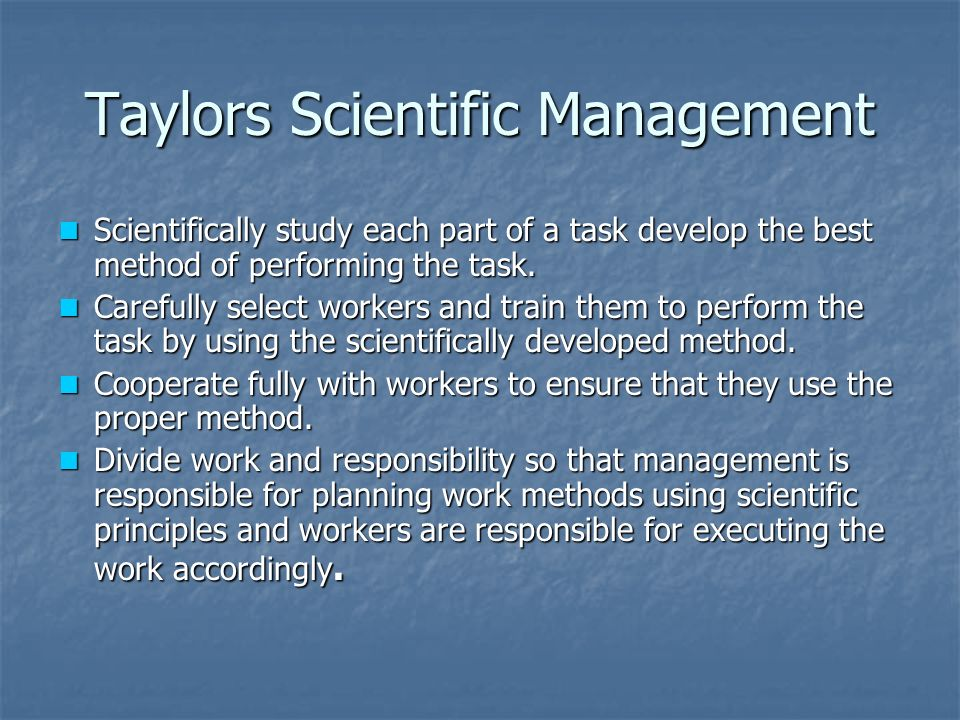 Taylors Scientific Management Scientifically study each part of a task develop the best method of performing the task.