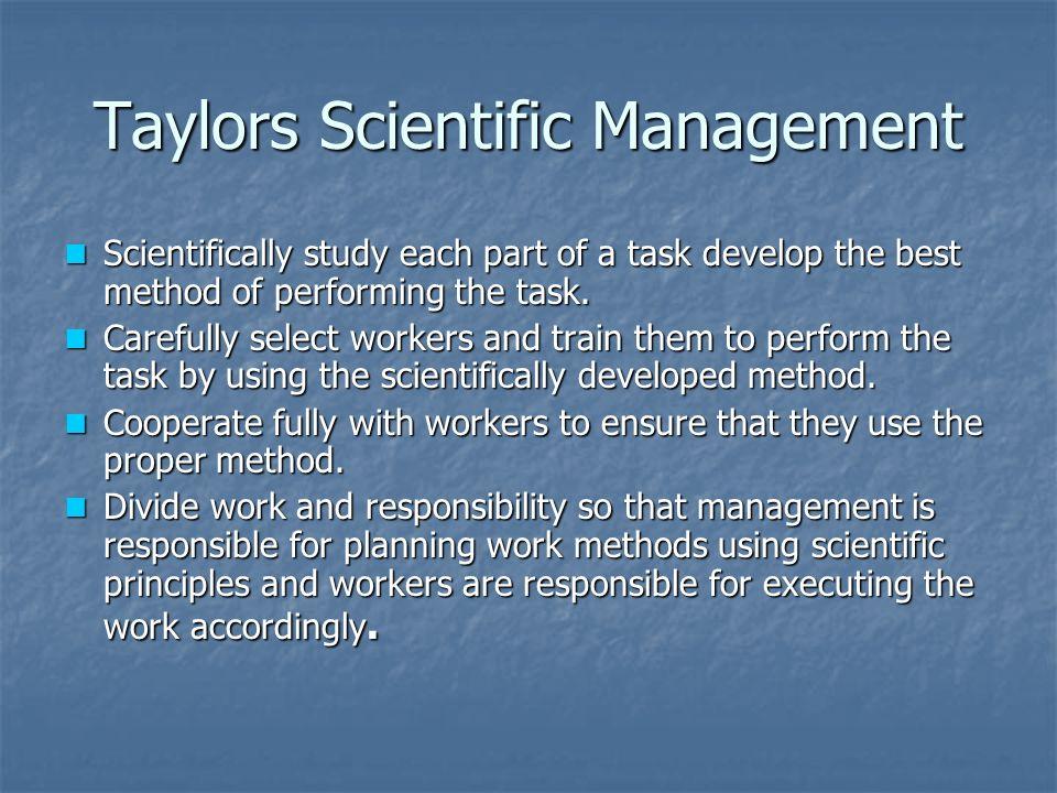 Taylors Scientific Management Scientifically study each part of a task develop the best method of performing the task. Scientifically study each part
