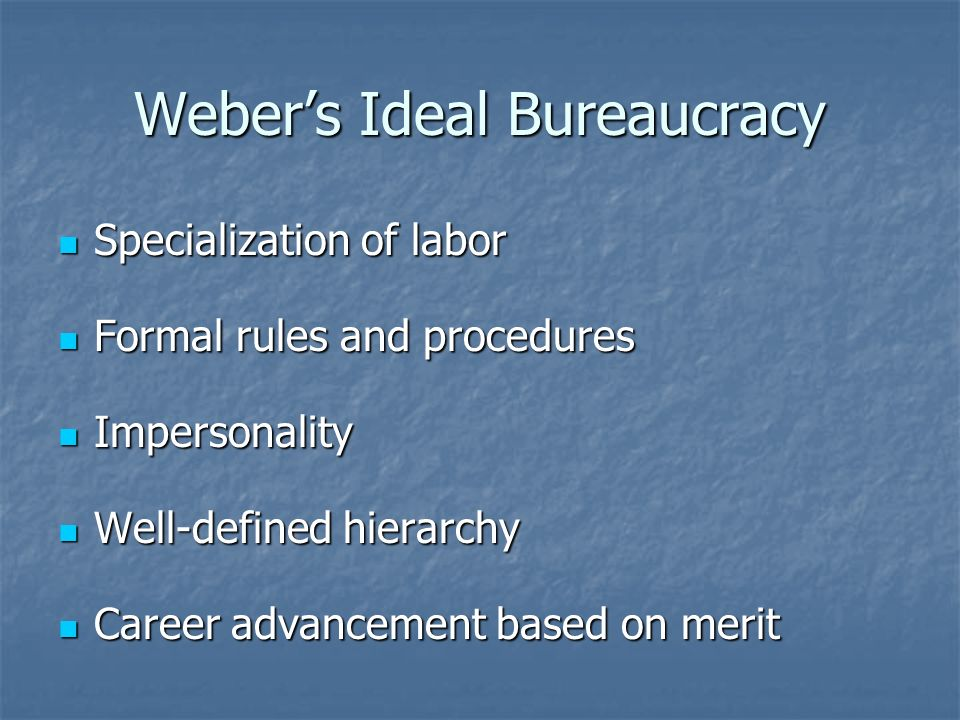 Weber's Ideal Bureaucracy Specialization of labor Specialization of labor Formal rules and procedures Formal rules and procedures Impersonality Impersonality Well-defined hierarchy Well-defined hierarchy Career advancement based on merit Career advancement based on merit