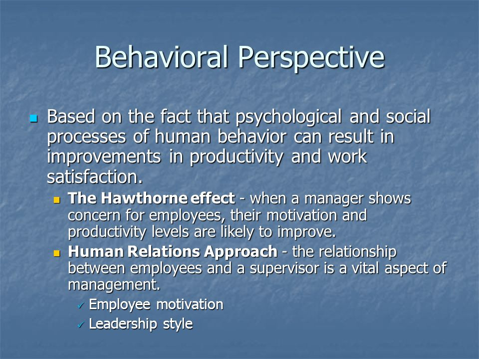 Behavioral Perspective Based on the fact that psychological and social processes of human behavior can result in improvements in productivity and work satisfaction.