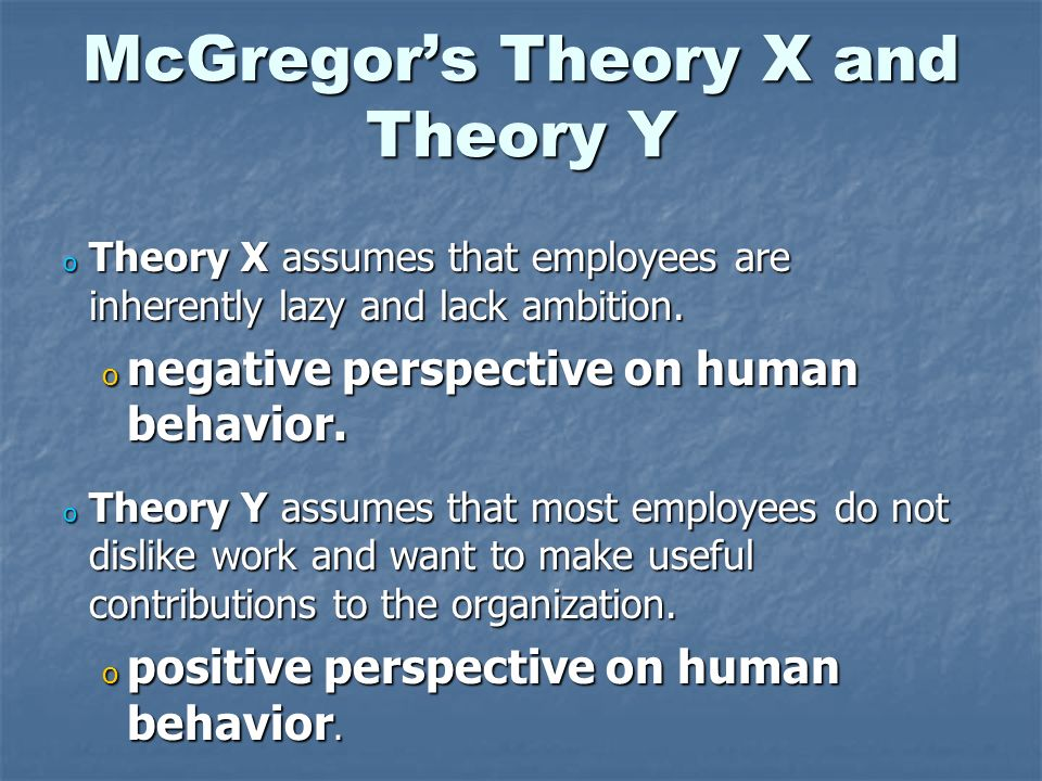 McGregor's Theory X and Theory Y o Theory X assumes that employees are inherently lazy and lack ambition. o negative perspective on human behavior. o