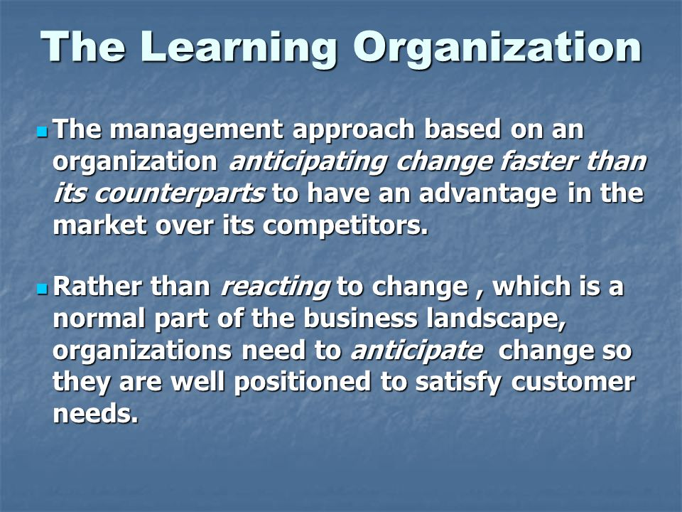 The Learning Organization The management approach based on an organization anticipating change faster than its counterparts to have an advantage in th