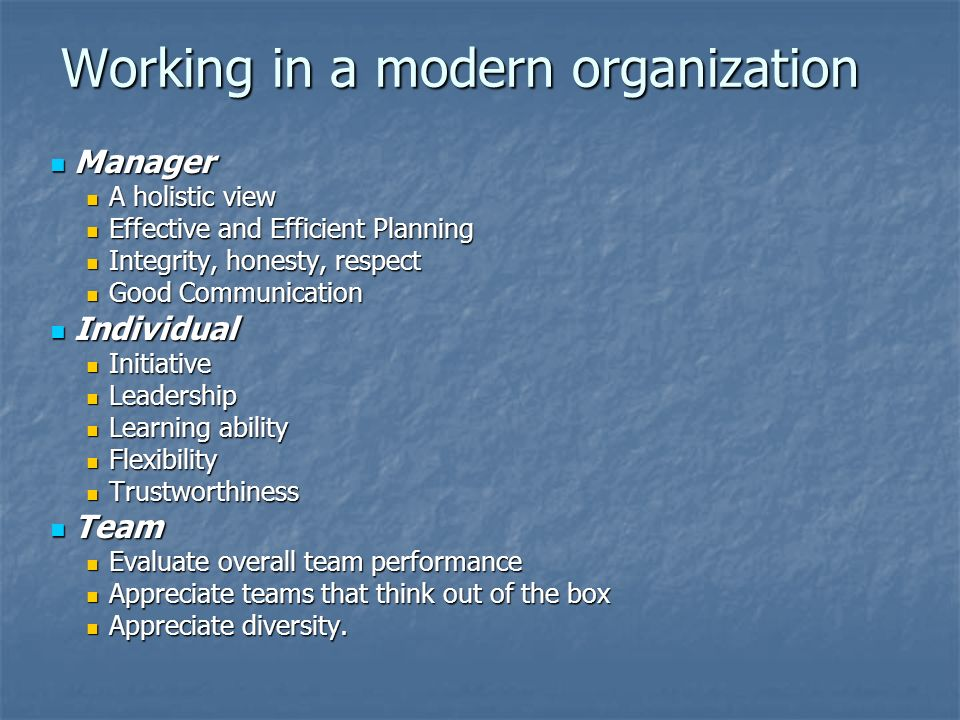 Working in a modern organization Manager Manager A holistic view A holistic view Effective and Efficient Planning Effective and Efficient Planning Integrity, honesty, respect Integrity, honesty, respect Good Communication Good Communication Individual Individual Initiative Initiative Leadership Leadership Learning ability Learning ability Flexibility Flexibility Trustworthiness Trustworthiness Team Team Evaluate overall team performance Evaluate overall team performance Appreciate teams that think out of the box Appreciate teams that think out of the box Appreciate diversity.