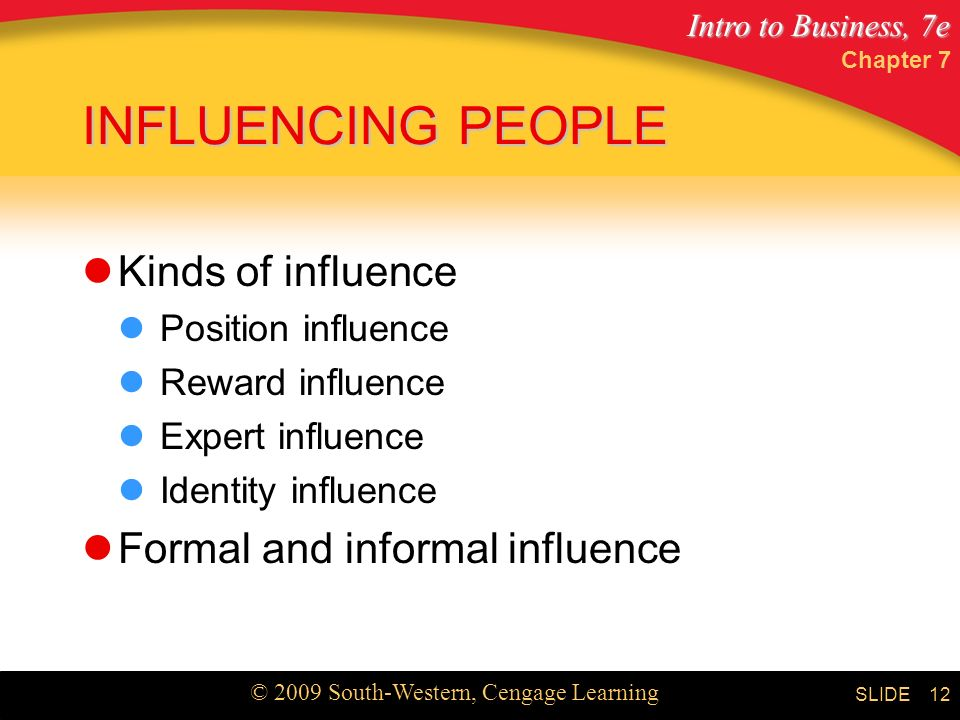 Intro to Business, 7e © 2009 South-Western, Cengage Learning SLIDE Chapter 7 12 INFLUENCING PEOPLE Kinds of influence Position influence Reward influence Expert influence Identity influence Formal and informal influence