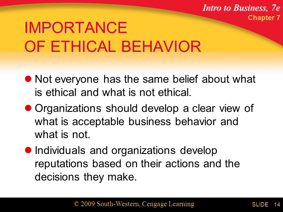Intro to Business, 7e © 2009 South-Western, Cengage Learning SLIDE Chapter 7 14 IMPORTANCE OF ETHICAL BEHAVIOR Not everyone has the same belief about what is ethical and what is not ethical.