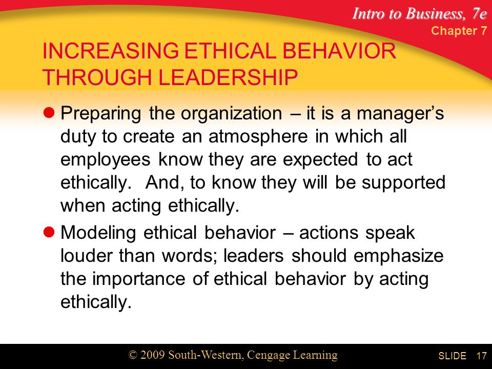 Intro to Business, 7e © 2009 South-Western, Cengage Learning SLIDE Chapter 7 17 INCREASING ETHICAL BEHAVIOR THROUGH LEADERSHIP Preparing the organization – it is a manager's duty to create an atmosphere in which all employees know they are expected to act ethically.