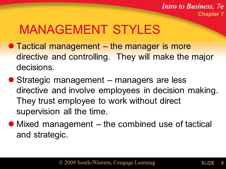 Intro to Business, 7e © 2009 South-Western, Cengage Learning SLIDE Chapter 7 6 MANAGEMENT STYLES Tactical management – the manager is more directive and controlling.