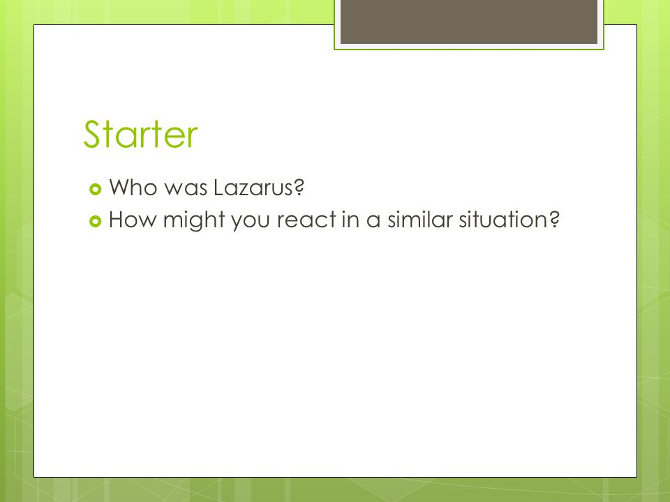 Starter  Who was Lazarus  How might you react in a similar situation