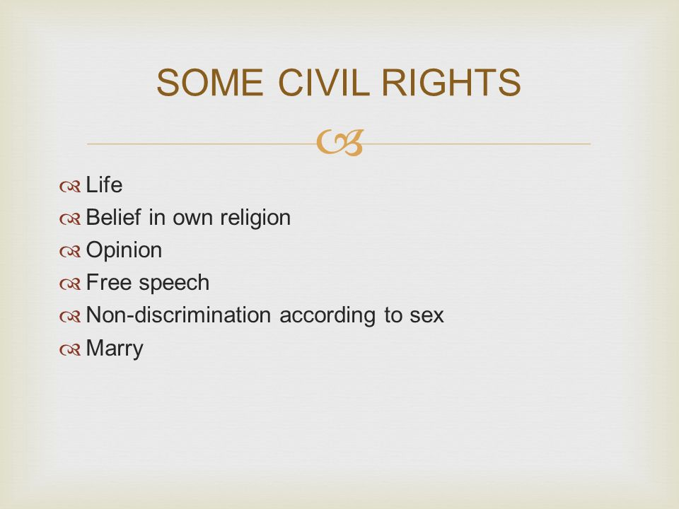  SOME CIVIL RIGHTS  Life  Belief in own religion  Opinion  Free speech  Non-discrimination according to sex  Marry