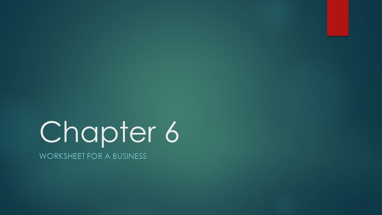 Chapter 6 WORKSHEET FOR A BUSINESS. What we are going to learn ...