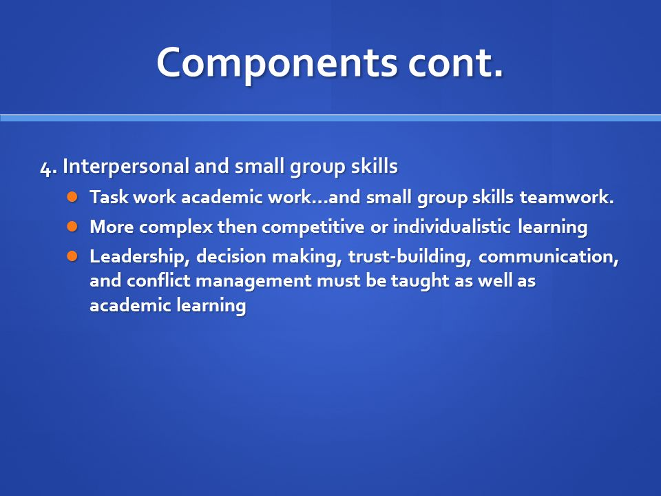 Components cont. 4. Interpersonal and small group skills Task work academic work…and small group skills teamwork. Task work academic work…and small gr