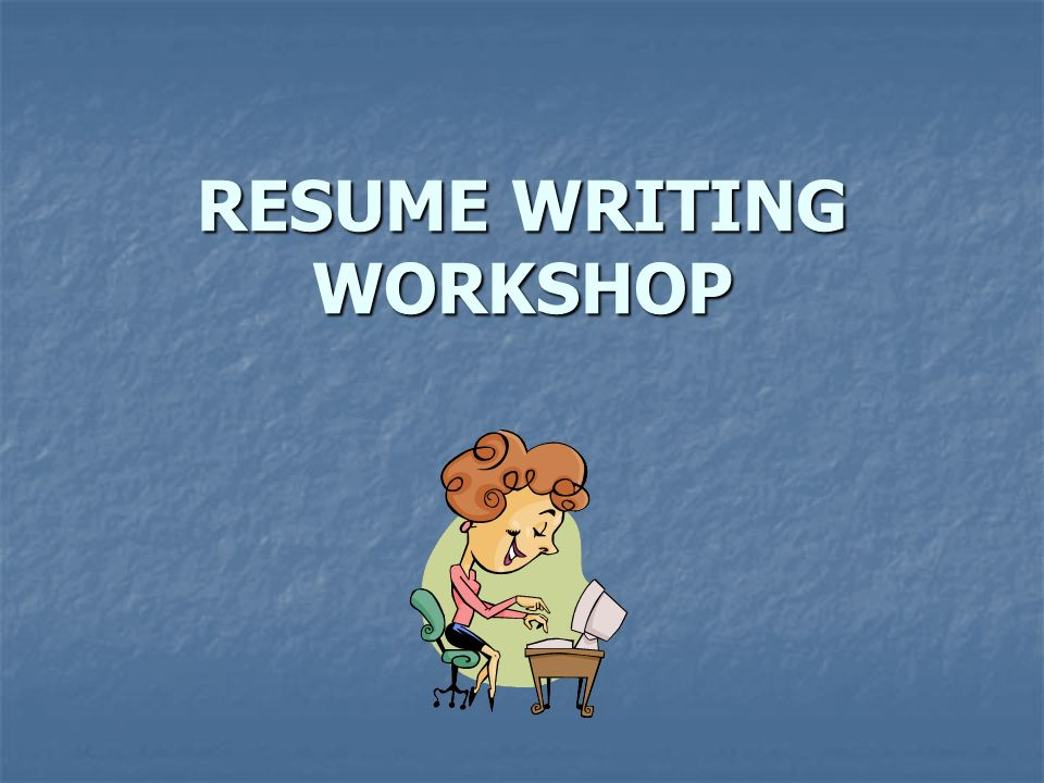 1 RESUME WRITING WORKSHOP  Resume Writing Workshop