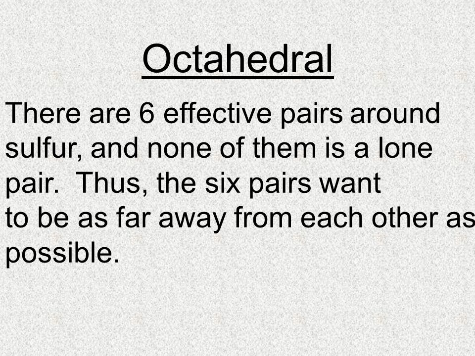 Octahedral There are 6 effective pairs around sulfur, and none of them is a lone pair.
