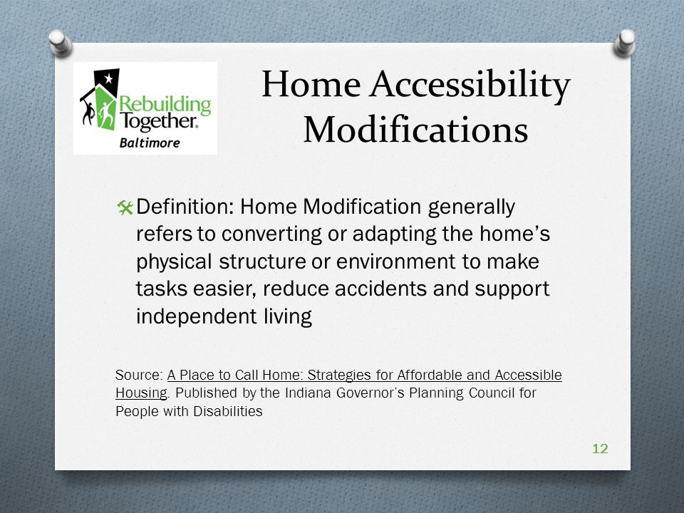 Home Accessibility Modifications  Definition: Home Modification generally refers to converting or adapting the home's physical structure or environment to make tasks easier, reduce accidents and support independent living Source: A Place to Call Home: Strategies for Affordable and Accessible Housing.