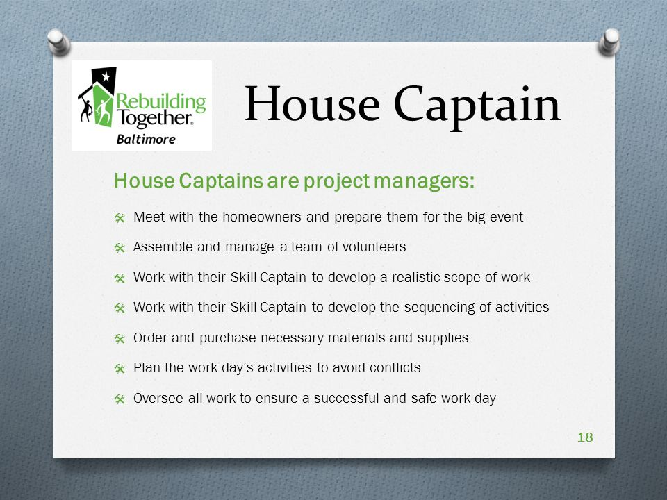 House Captain House Captains are project managers:  Meet with the homeowners and prepare them for the big event  Assemble and manage a team of volunteers  Work with their Skill Captain to develop a realistic scope of work  Work with their Skill Captain to develop the sequencing of activities  Order and purchase necessary materials and supplies  Plan the work day's activities to avoid conflicts  Oversee all work to ensure a successful and safe work day 18
