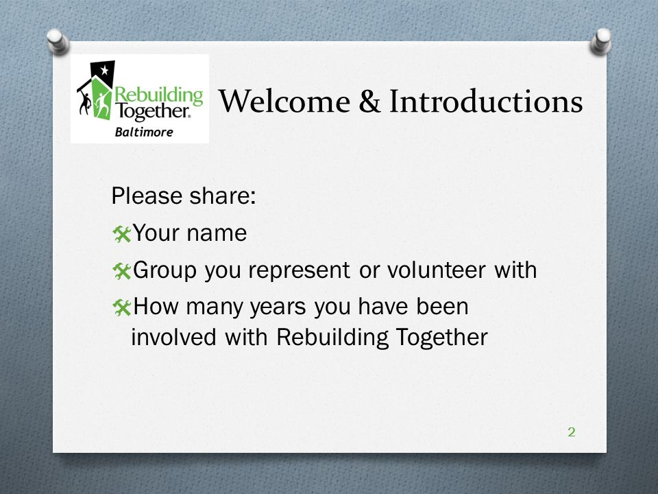 Welcome & Introductions Please share:  Your name  Group you represent or volunteer with  How many years you have been involved with Rebuilding Together 2