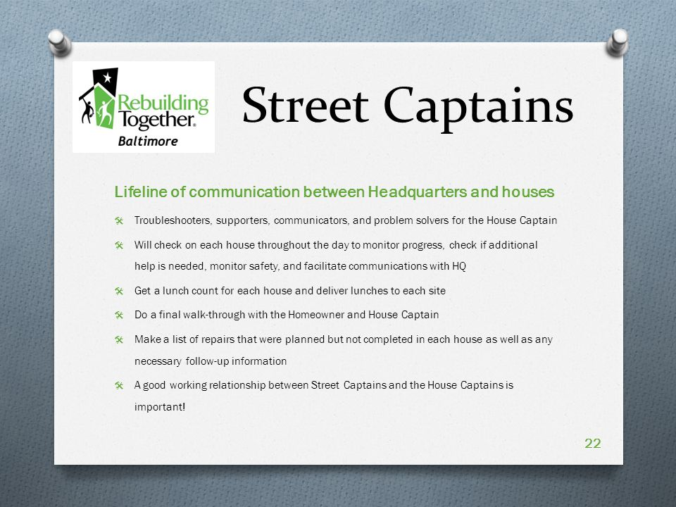 Street Captains Lifeline of communication between Headquarters and houses  Troubleshooters, supporters, communicators, and problem solvers for the House Captain  Will check on each house throughout the day to monitor progress, check if additional help is needed, monitor safety, and facilitate communications with HQ  Get a lunch count for each house and deliver lunches to each site  Do a final walk-through with the Homeowner and House Captain  Make a list of repairs that were planned but not completed in each house as well as any necessary follow-up information  A good working relationship between Street Captains and the House Captains is important.
