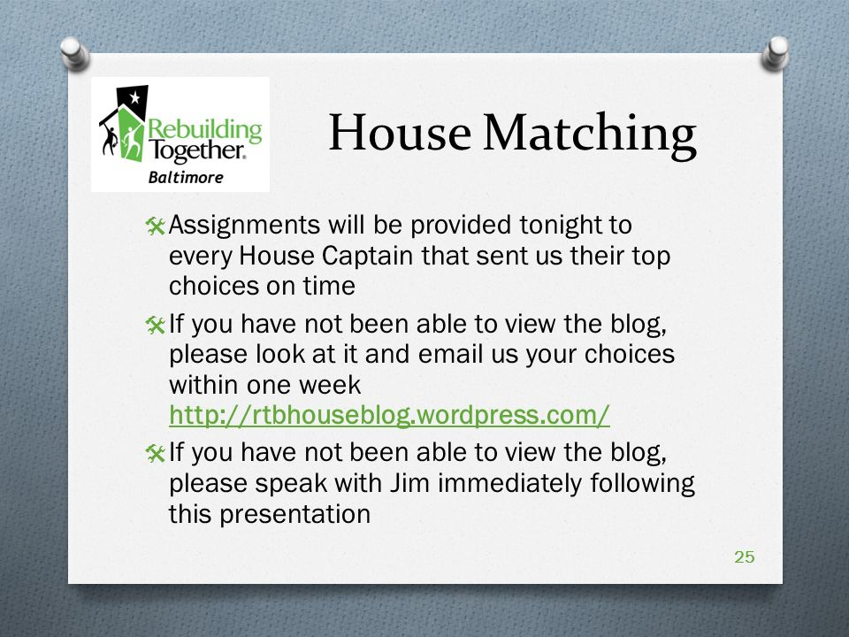 House Matching  Assignments will be provided tonight to every House Captain that sent us their top choices on time  If you have not been able to view the blog, please look at it and  us your choices within one week    If you have not been able to view the blog, please speak with Jim immediately following this presentation 25